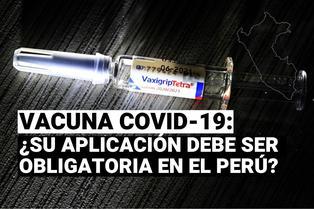 Coronavirus en Perú: ¿La aplicación de la vacuna contra la COVID-19 debe ser obligatoria en el país?