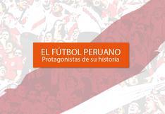 El fútbol peruano: Protagonistas de su historia