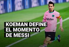 La definición de Koeman sobre el momento de Lionel Messi en Barcelona