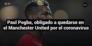 Paul Pogba, obligado a quedarse en el Manchester United por el coronavirus