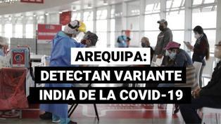 Primer caso de variante india de la COVID-19 se registra en Arequipa